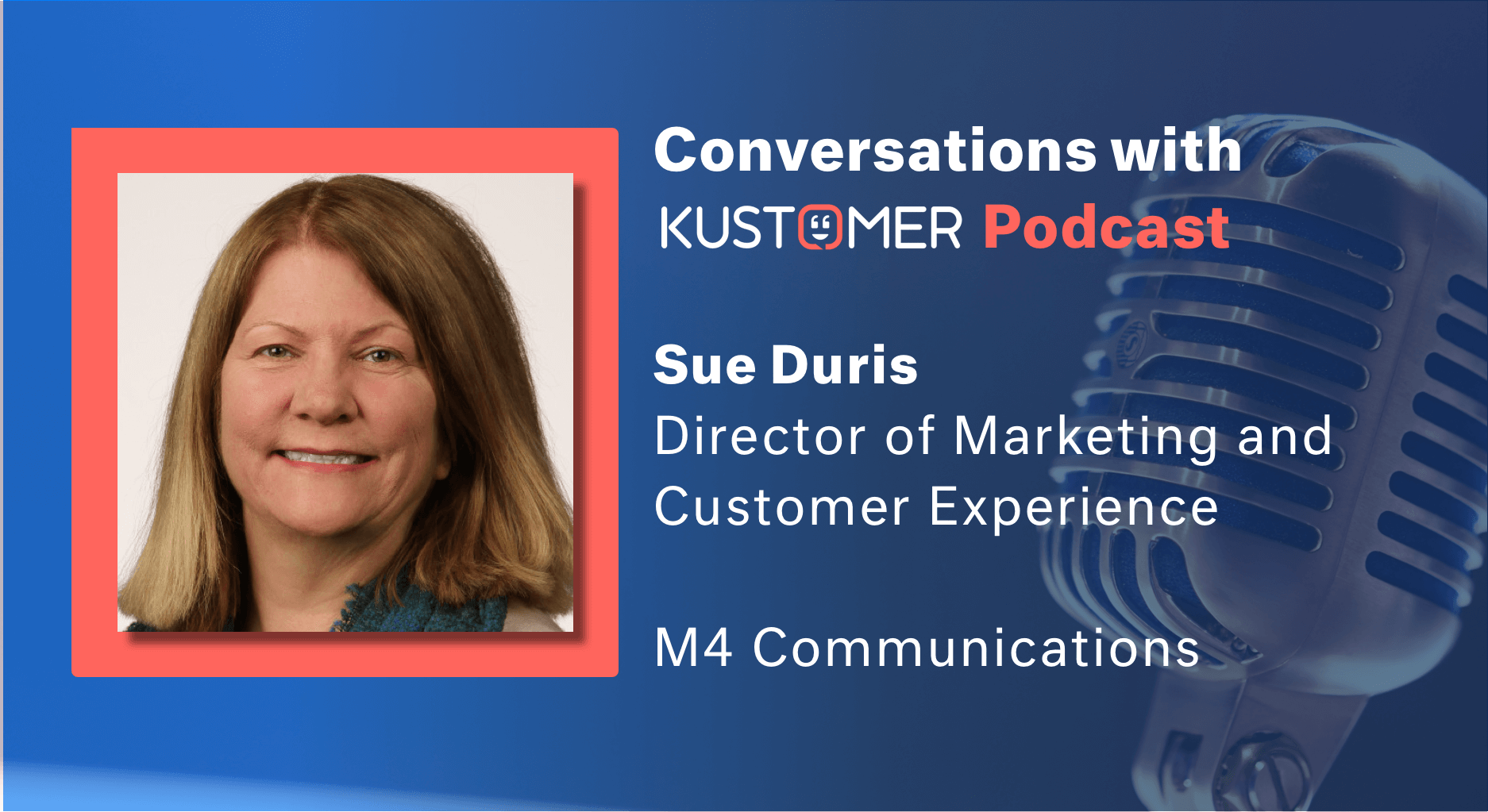 Conversations with Kustomer Podcast: How can Marketing and Customer Support Create a Consistent Experience? Featuring Sue Duris