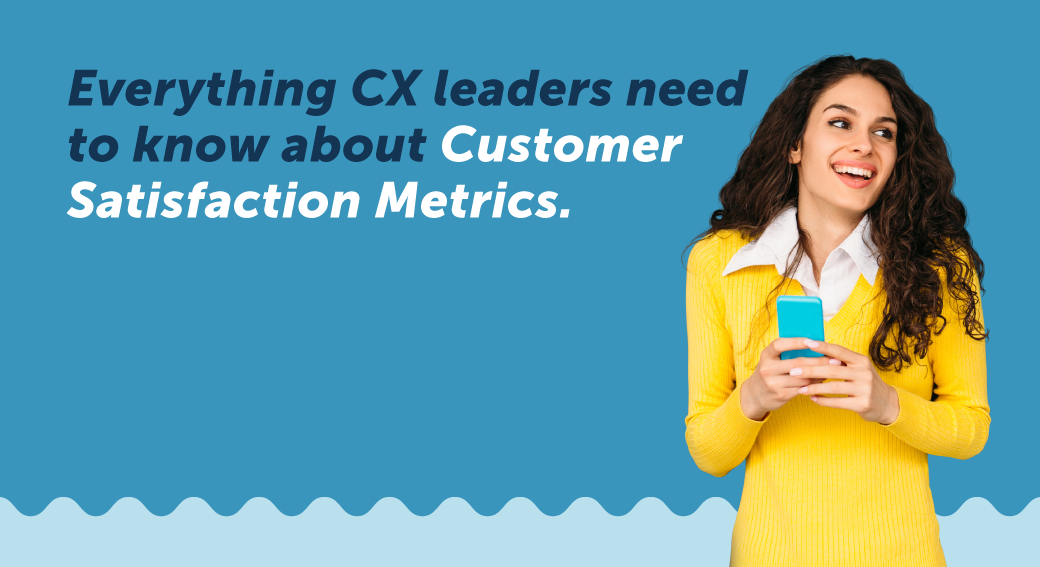 Everything CX Leaders Need to Know about Customer Satisfaction Metrics