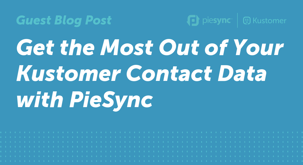 Get the Most Out of Your Kustomer Contact Data with PieSync